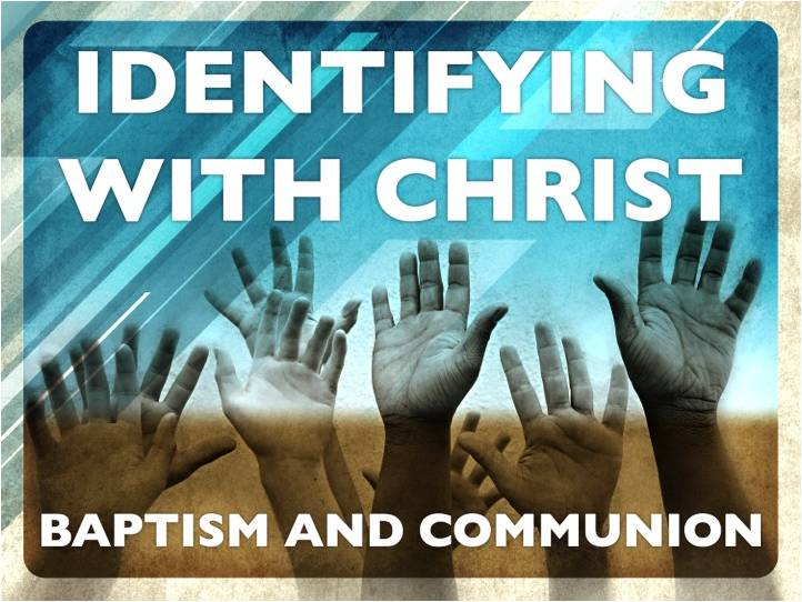 Identifying with Christ in Baptism & Communion